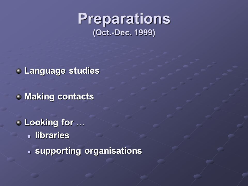 Preparations (Oct.-Dec. 1999) Language studies Making contacts Looking for … libraries libraries supporting organisations supporting organisations