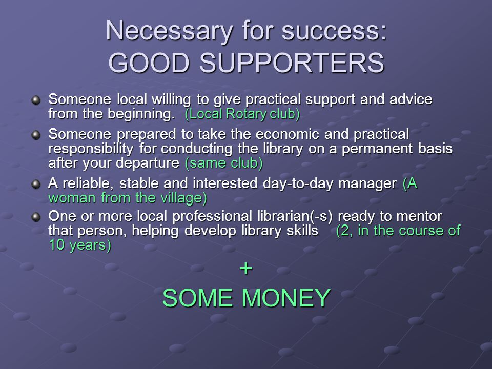 Necessary for success: GOOD SUPPORTERS Someone local willing to give practical support and advice from the beginning. (Local Rotary club) Someone prep