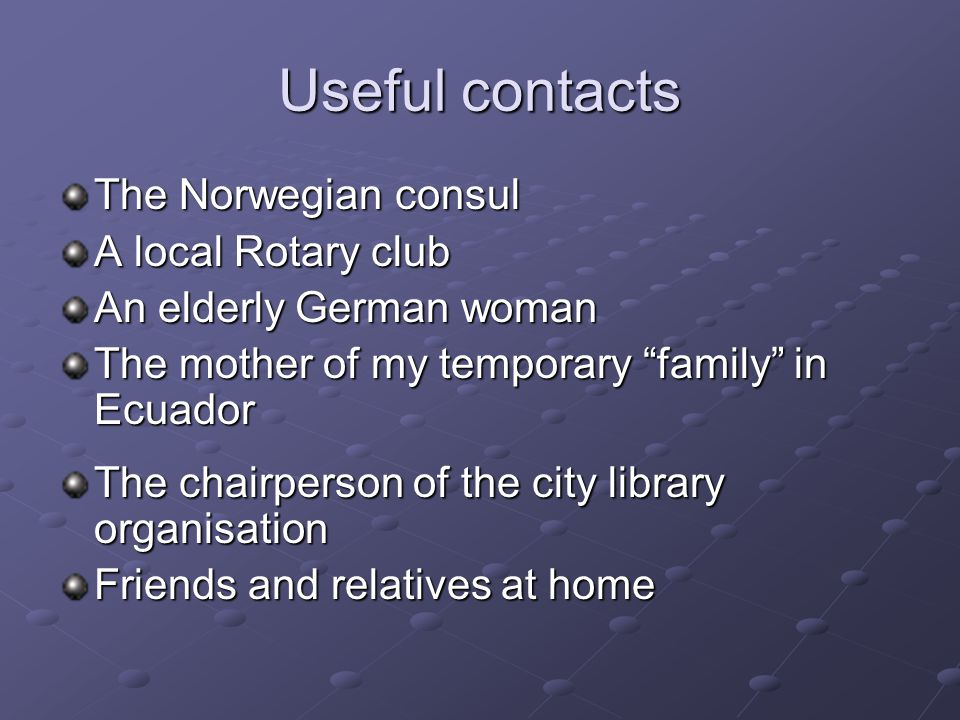 """Useful contacts The Norwegian consul A local Rotary club An elderly German woman The mother of my temporary """"family"""" in Ecuador The chairperson of the"""