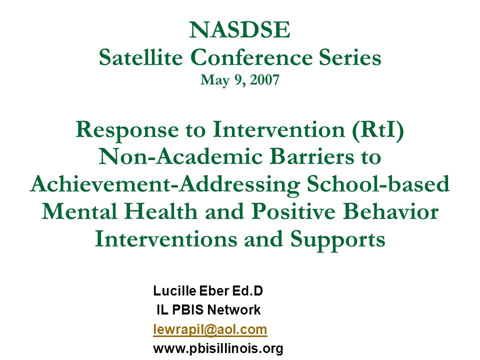 NASDSE Satellite Conference Series May 9, 2007 Response to Intervention (RtI) Non-Academic Barriers to Achievement-Addressing School-based Mental Health and Positive Behavior Interventions and Supports Lucille Eber Ed.D IL PBIS Network lewrapil@aol.com www.pbisillinois.org