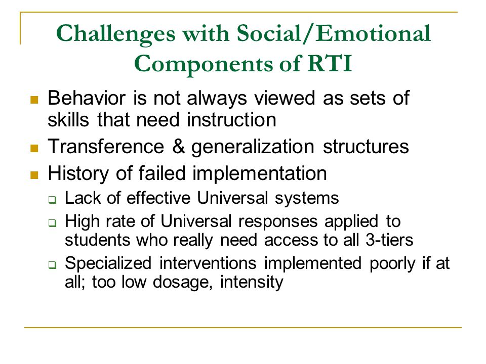 Challenges with Social/Emotional Components of RTI Behavior is not always viewed as sets of skills that need instruction Transference & generalization structures History of failed implementation  Lack of effective Universal systems  High rate of Universal responses applied to students who really need access to all 3-tiers  Specialized interventions implemented poorly if at all; too low dosage, intensity