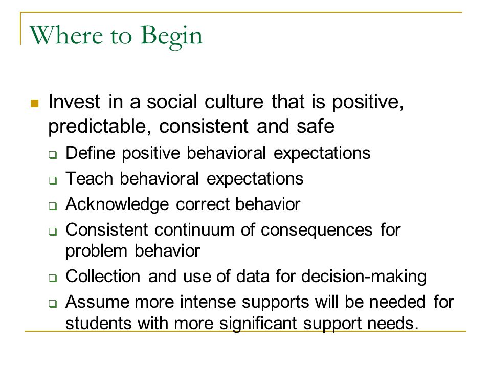 Where to Begin Invest in a social culture that is positive, predictable, consistent and safe  Define positive behavioral expectations  Teach behavioral expectations  Acknowledge correct behavior  Consistent continuum of consequences for problem behavior  Collection and use of data for decision-making  Assume more intense supports will be needed for students with more significant support needs.
