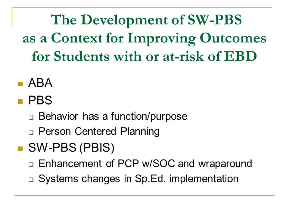 The Development of SW-PBS as a Context for Improving Outcomes for Students with or at-risk of EBD ABA PBS  Behavior has a function/purpose  Person Centered Planning SW-PBS (PBIS)  Enhancement of PCP w/SOC and wraparound  Systems changes in Sp.Ed.
