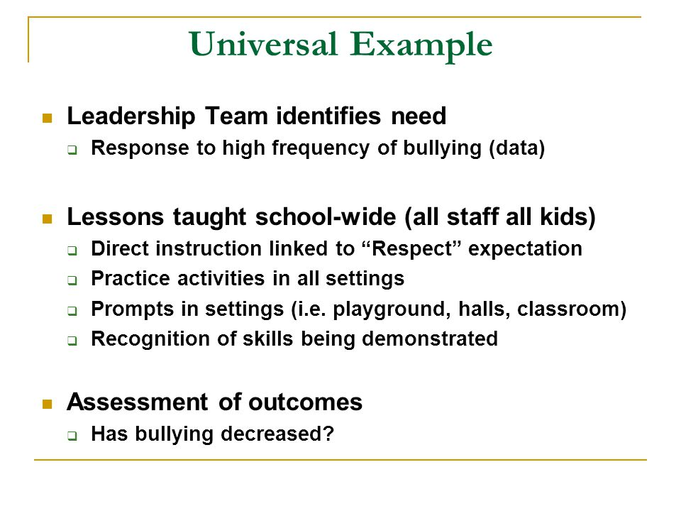 Universal Example Leadership Team identifies need  Response to high frequency of bullying (data) Lessons taught school-wide (all staff all kids)  Direct instruction linked to Respect expectation  Practice activities in all settings  Prompts in settings (i.e.