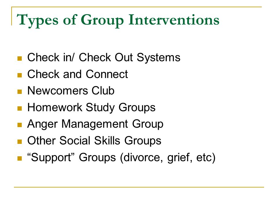 Types of Group Interventions Check in/ Check Out Systems Check and Connect Newcomers Club Homework Study Groups Anger Management Group Other Social Skills Groups Support Groups (divorce, grief, etc)