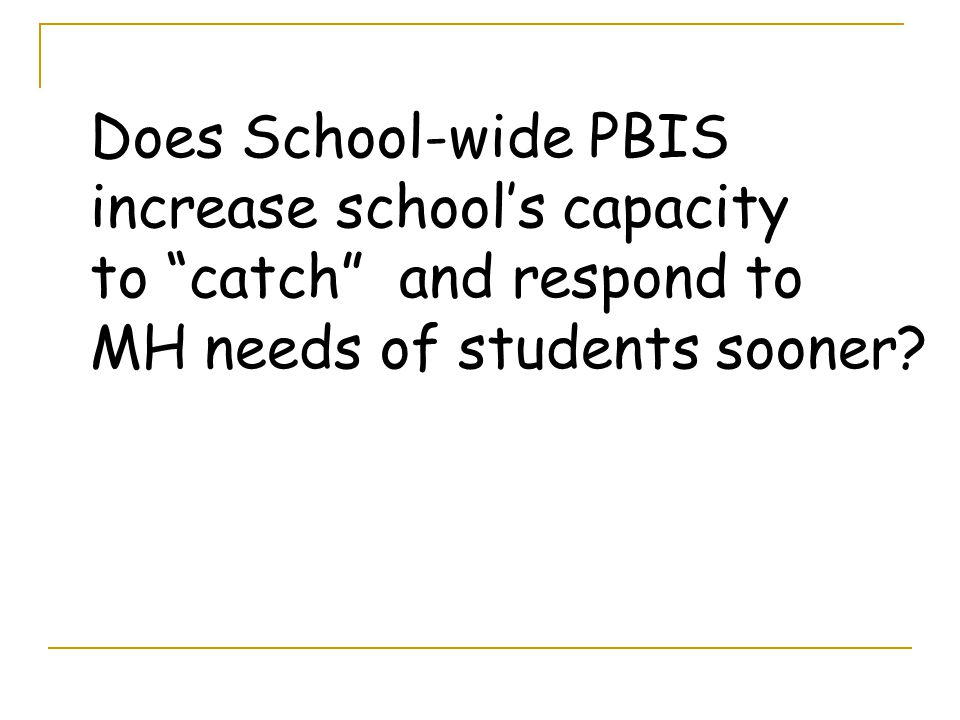 Does School-wide PBIS increase school's capacity to catch and respond to MH needs of students sooner
