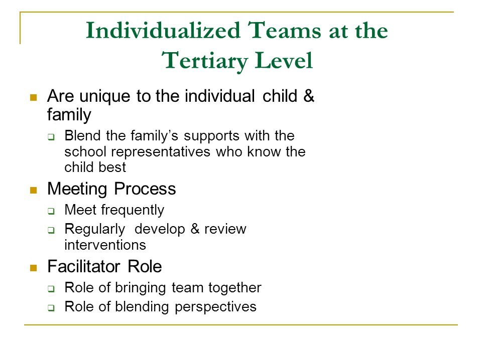 Individualized Teams at the Tertiary Level Are unique to the individual child & family  Blend the family's supports with the school representatives who know the child best Meeting Process  Meet frequently  Regularly develop & review interventions Facilitator Role  Role of bringing team together  Role of blending perspectives