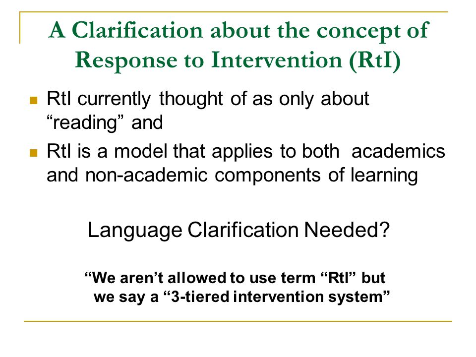 A Clarification about the concept of Response to Intervention (RtI) RtI currently thought of as only about reading and RtI is a model that applies to both academics and non-academic components of learning Language Clarification Needed.