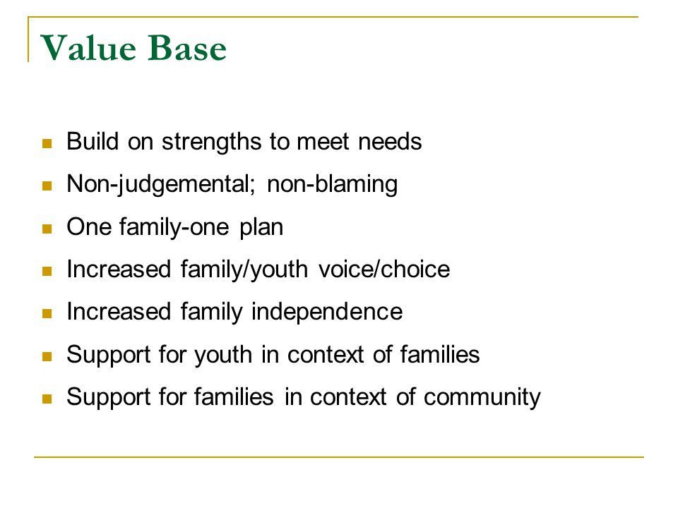 Value Base Build on strengths to meet needs Non-judgemental; non-blaming One family-one plan Increased family/youth voice/choice Increased family independence Support for youth in context of families Support for families in context of community