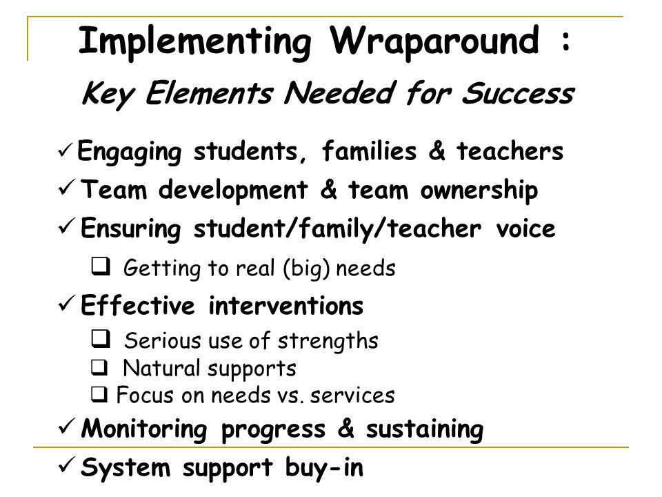 Implementing Wraparound : Key Elements Needed for Success Engaging students, families & teachers Team development & team ownership Ensuring student/family/teacher voice  Getting to real (big) needs Effective interventions  Serious use of strengths  Natural supports  Focus on needs vs.