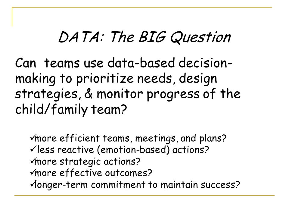 Can teams use data-based decision- making to prioritize needs, design strategies, & monitor progress of the child/family team.
