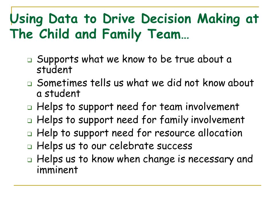 Using Data to Drive Decision Making at The Child and Family Team…  Supports what we know to be true about a student  Sometimes tells us what we did not know about a student  Helps to support need for team involvement  Helps to support need for family involvement  Help to support need for resource allocation  Helps us to our celebrate success  Helps us to know when change is necessary and imminent