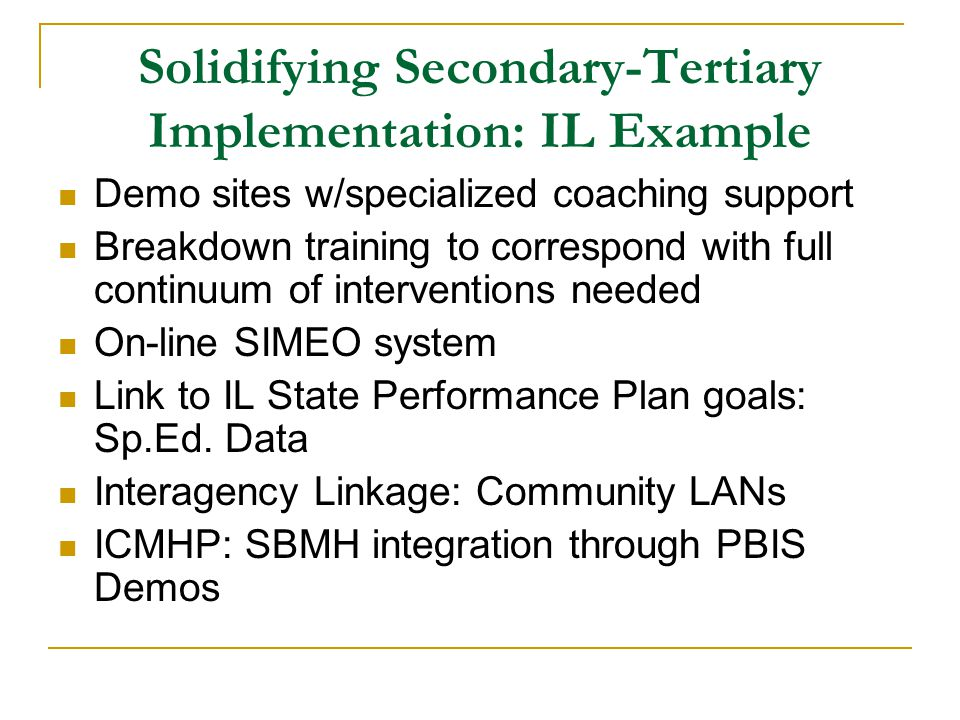 Solidifying Secondary-Tertiary Implementation: IL Example Demo sites w/specialized coaching support Breakdown training to correspond with full continuum of interventions needed On-line SIMEO system Link to IL State Performance Plan goals: Sp.Ed.