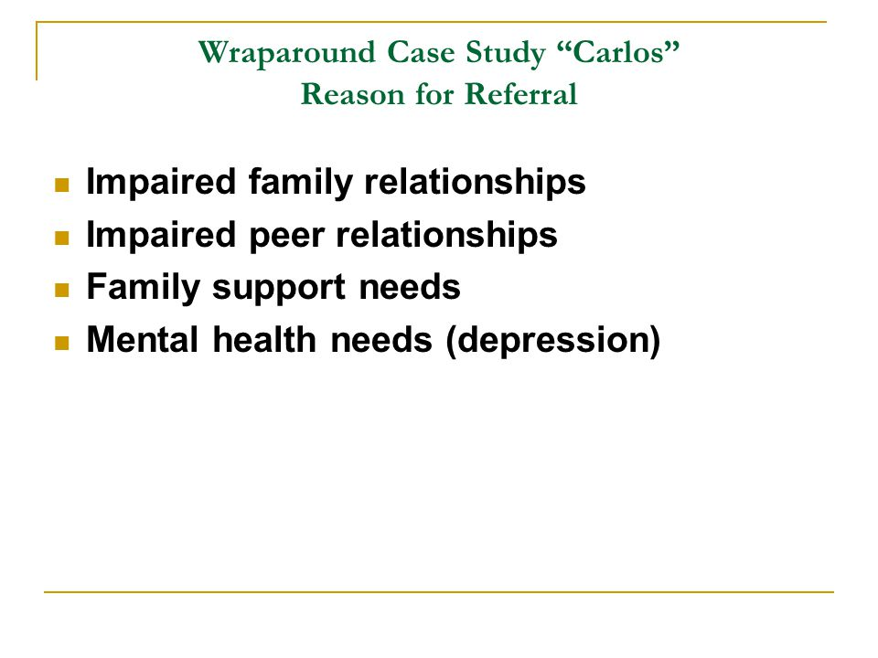 Wraparound Case Study Carlos Reason for Referral Impaired family relationships Impaired peer relationships Family support needs Mental health needs (depression)
