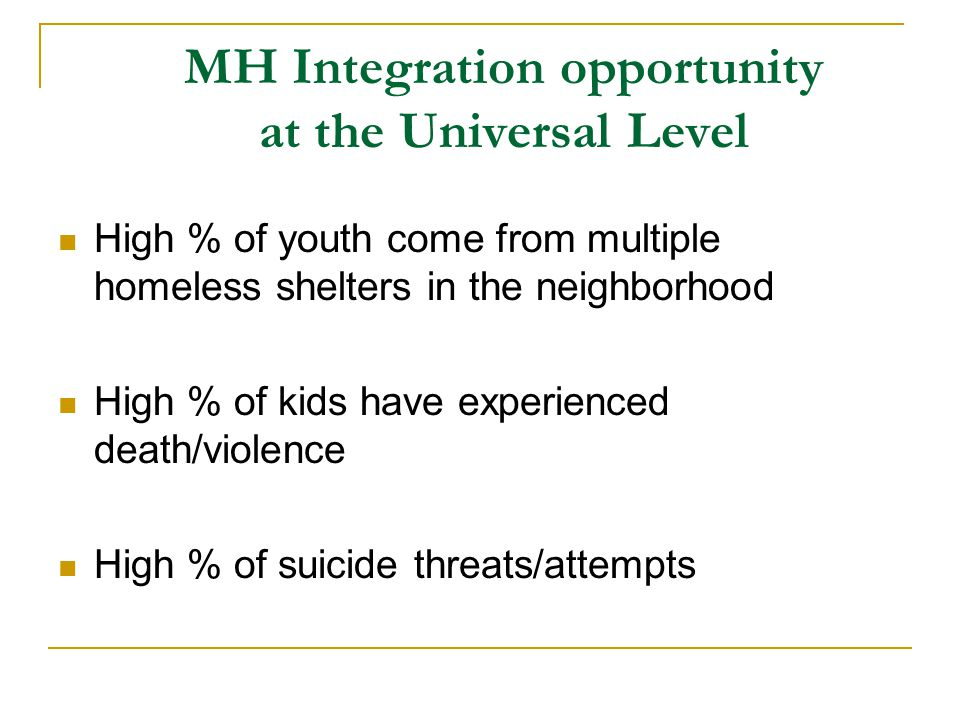 MH Integration opportunity at the Universal Level High % of youth come from multiple homeless shelters in the neighborhood High % of kids have experienced death/violence High % of suicide threats/attempts