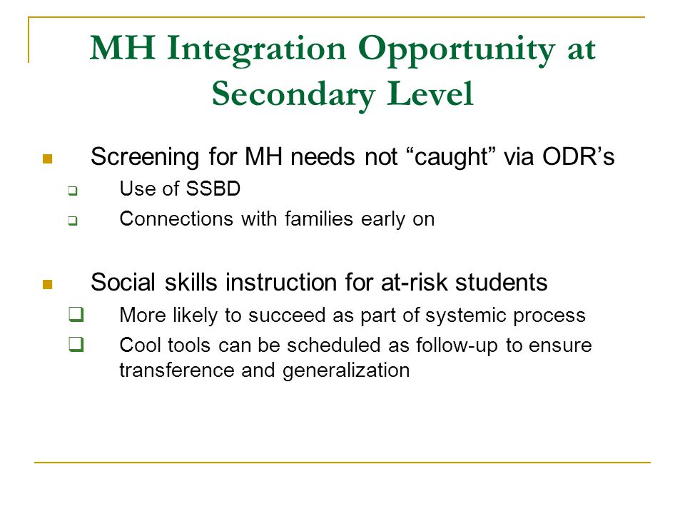 MH Integration Opportunity at Secondary Level Screening for MH needs not caught via ODR's  Use of SSBD  Connections with families early on Social skills instruction for at-risk students  More likely to succeed as part of systemic process  Cool tools can be scheduled as follow-up to ensure transference and generalization
