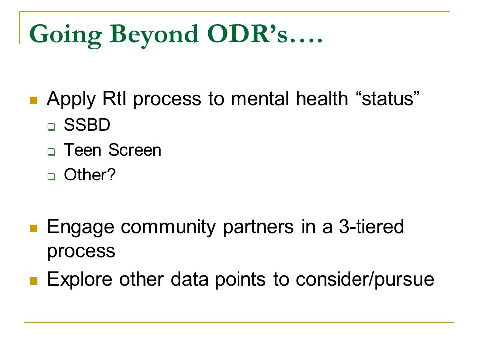 Going Beyond ODR's…. Apply RtI process to mental health status  SSBD  Teen Screen  Other.