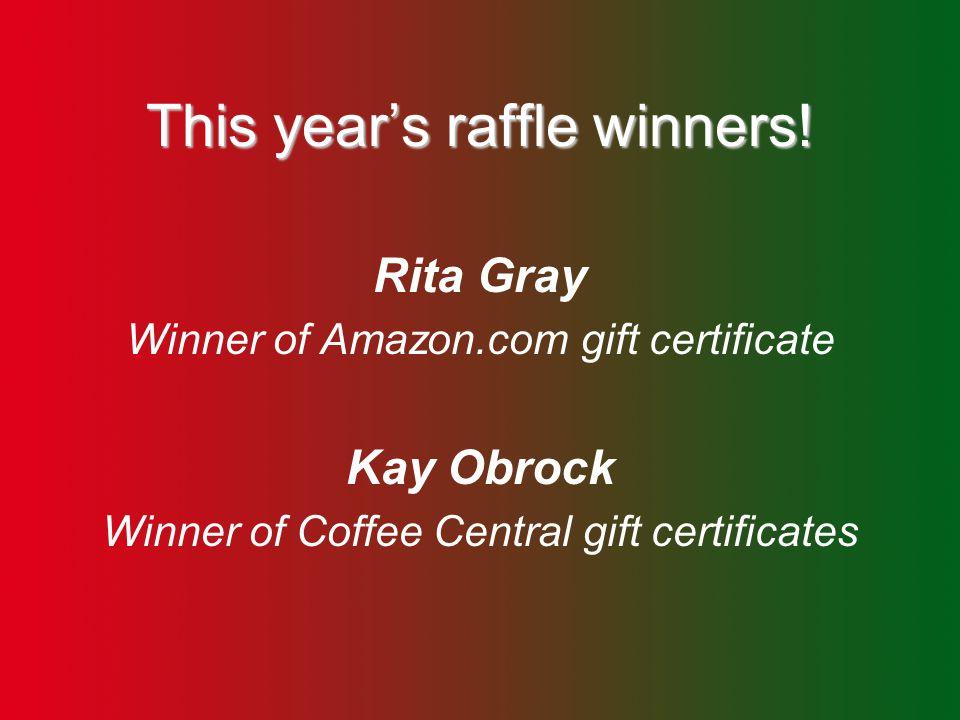 This year's raffle winners! Rita Gray Winner of Amazon.com gift certificate Kay Obrock Winner of Coffee Central gift certificates