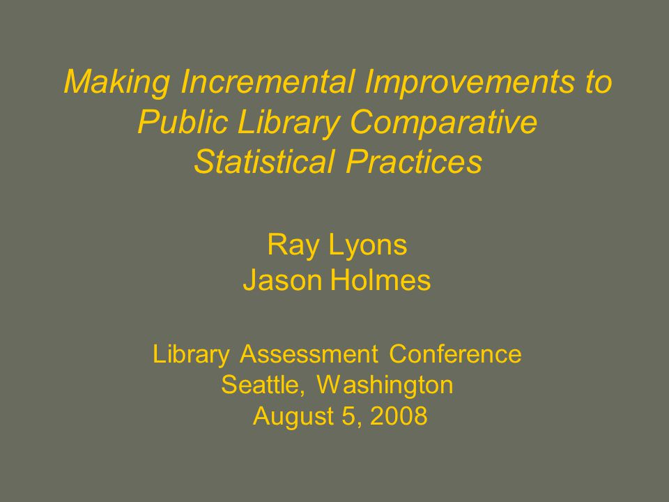 Making Incremental Improvements to Public Library Comparative Statistical Practices Ray Lyons Jason Holmes Library Assessment Conference Seattle, Washington August 5, 2008