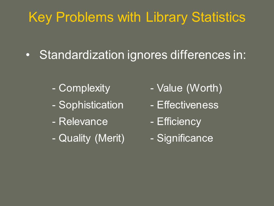 Standardization ignores differences in: Key Problems with Library Statistics - Complexity - Sophistication - Relevance - Quality (Merit) - Value (Worth) - Effectiveness - Efficiency - Significance