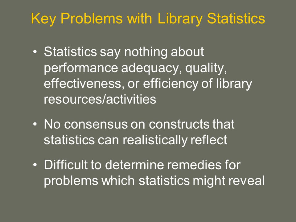 Statistics say nothing about performance adequacy, quality, effectiveness, or efficiency of library resources/activities No consensus on constructs that statistics can realistically reflect Difficult to determine remedies for problems which statistics might reveal Key Problems with Library Statistics