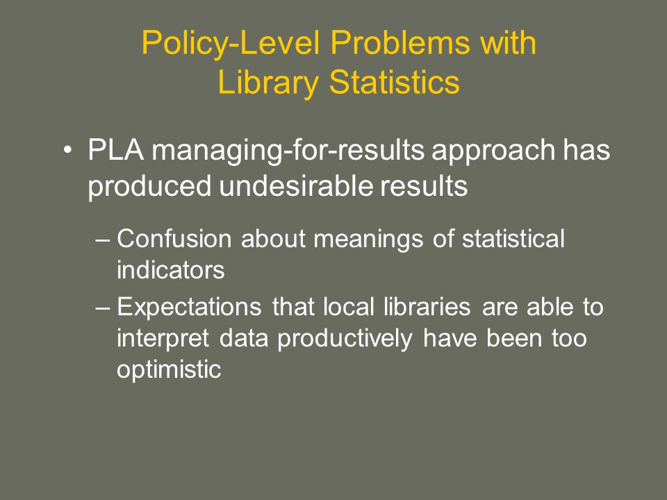 Policy-Level Problems with Library Statistics PLA managing-for-results approach has produced undesirable results –Confusion about meanings of statistical indicators –Expectations that local libraries are able to interpret data productively have been too optimistic