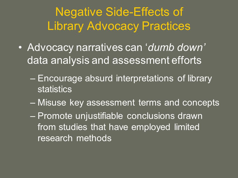 Negative Side-Effects of Library Advocacy Practices Advocacy narratives can 'dumb down' data analysis and assessment efforts –Encourage absurd interpretations of library statistics –Misuse key assessment terms and concepts –Promote unjustifiable conclusions drawn from studies that have employed limited research methods