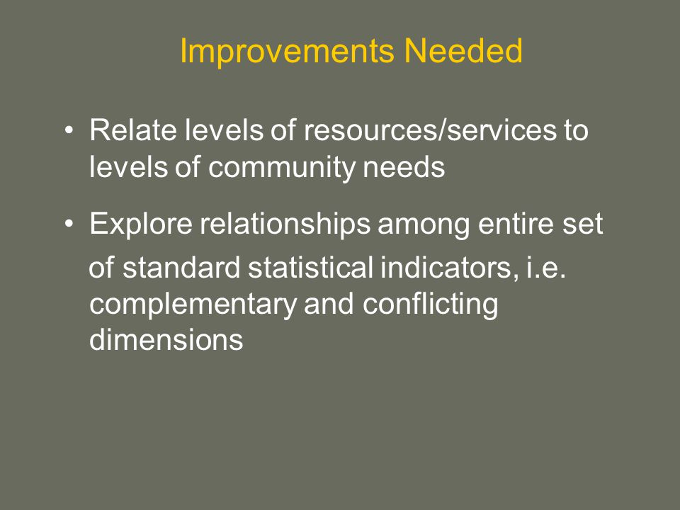 Relate levels of resources/services to levels of community needs Explore relationships among entire set of standard statistical indicators, i.e.