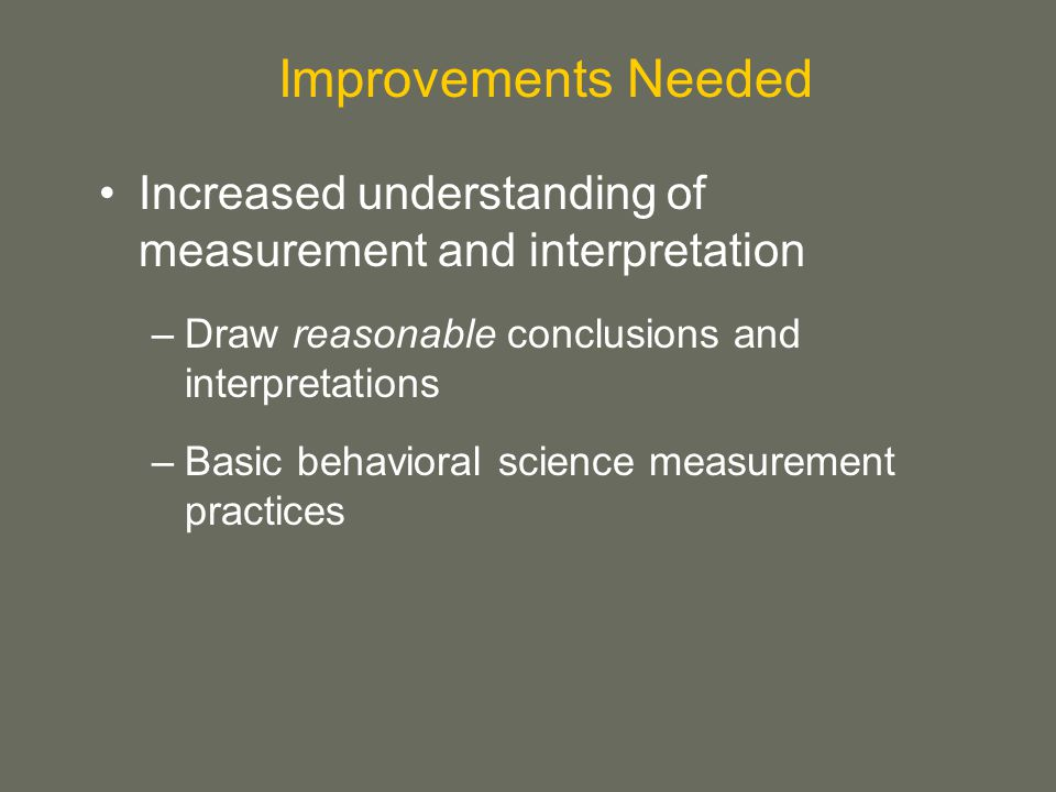 Increased understanding of measurement and interpretation –Draw reasonable conclusions and interpretations –Basic behavioral science measurement practices Improvements Needed
