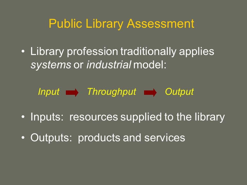 Public Library Assessment Library profession traditionally applies systems or industrial model: Inputs: resources supplied to the library Outputs: products and services ThroughputInputOutput