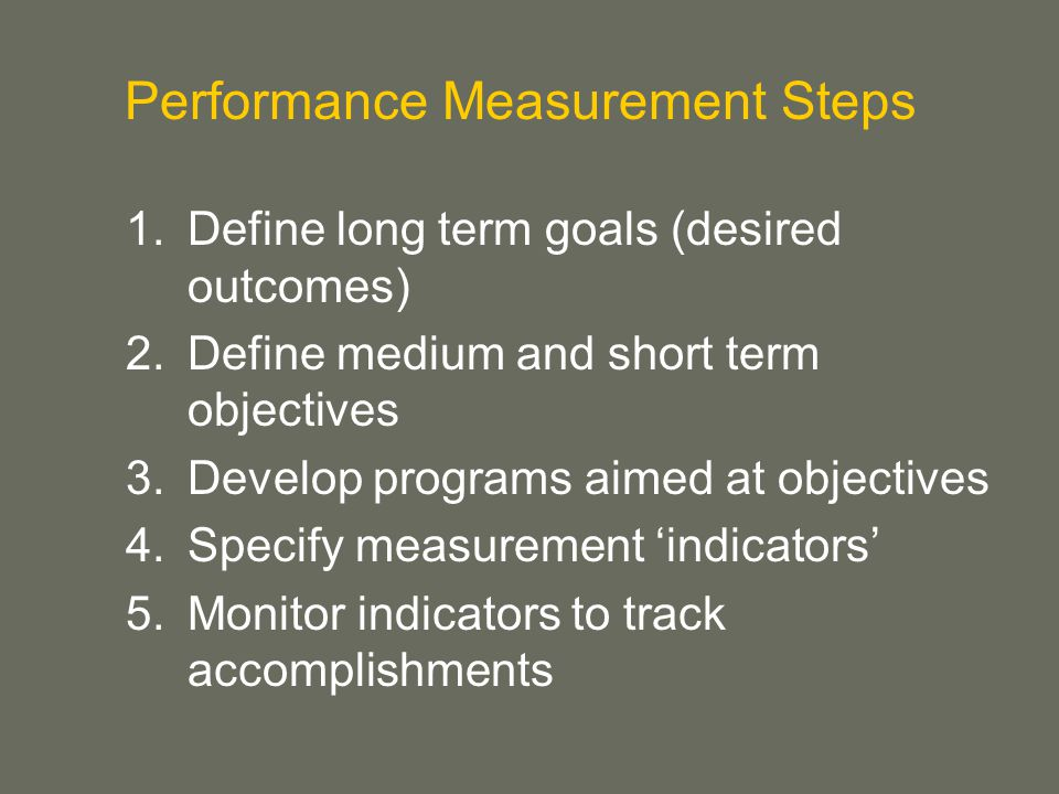 Performance Measurement Steps 1.Define long term goals (desired outcomes) 2.Define medium and short term objectives 3.Develop programs aimed at objectives 4.Specify measurement 'indicators' 5.Monitor indicators to track accomplishments