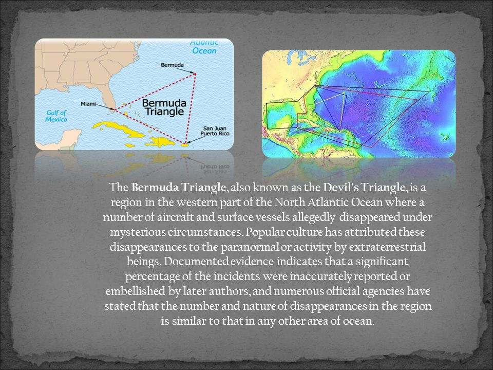 The Bermuda Triangle, also known as the Devil s Triangle, is a region in the western part of the North Atlantic Ocean where a number of aircraft and surface vessels allegedly disappeared under mysterious circumstances.