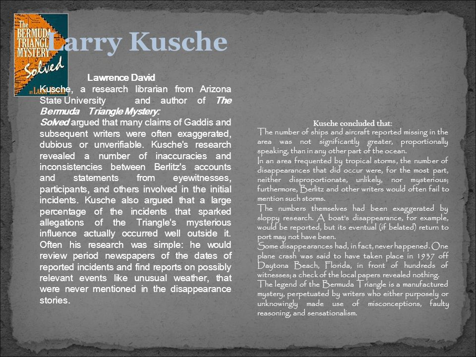 Lawrence David Kusche, a research librarian from Arizona State University and author of The Bermuda Triangle Mystery: Solved argued that many claims of Gaddis and subsequent writers were often exaggerated, dubious or unverifiable.