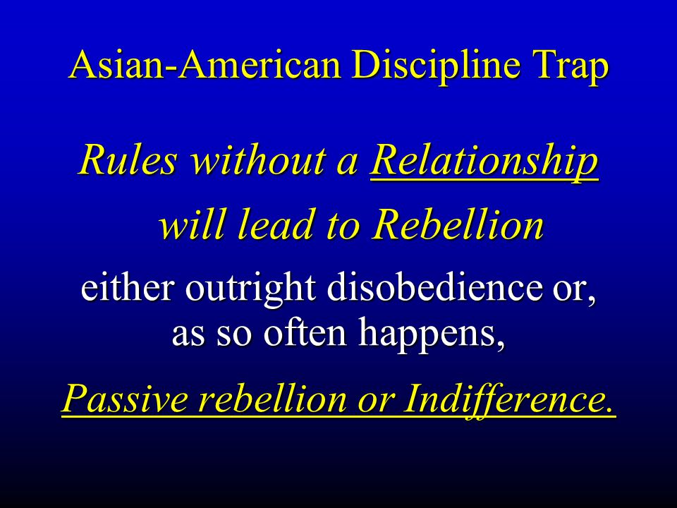 Asian-American Discipline Trap Rules without a Relationship will lead to Rebellion either outright disobedience or, as so often happens, Passive rebel