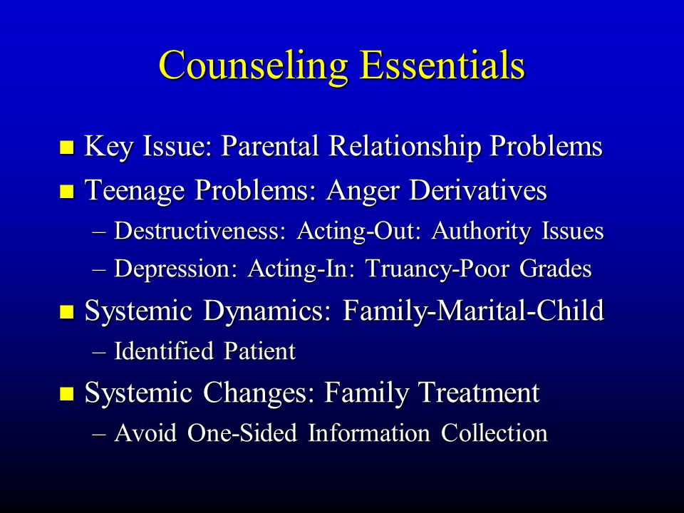 Counseling Essentials Key Key Issue: Parental Relationship Problems Teenage Teenage Problems: Anger Derivatives –Destructiveness: –Destructiveness: Ac