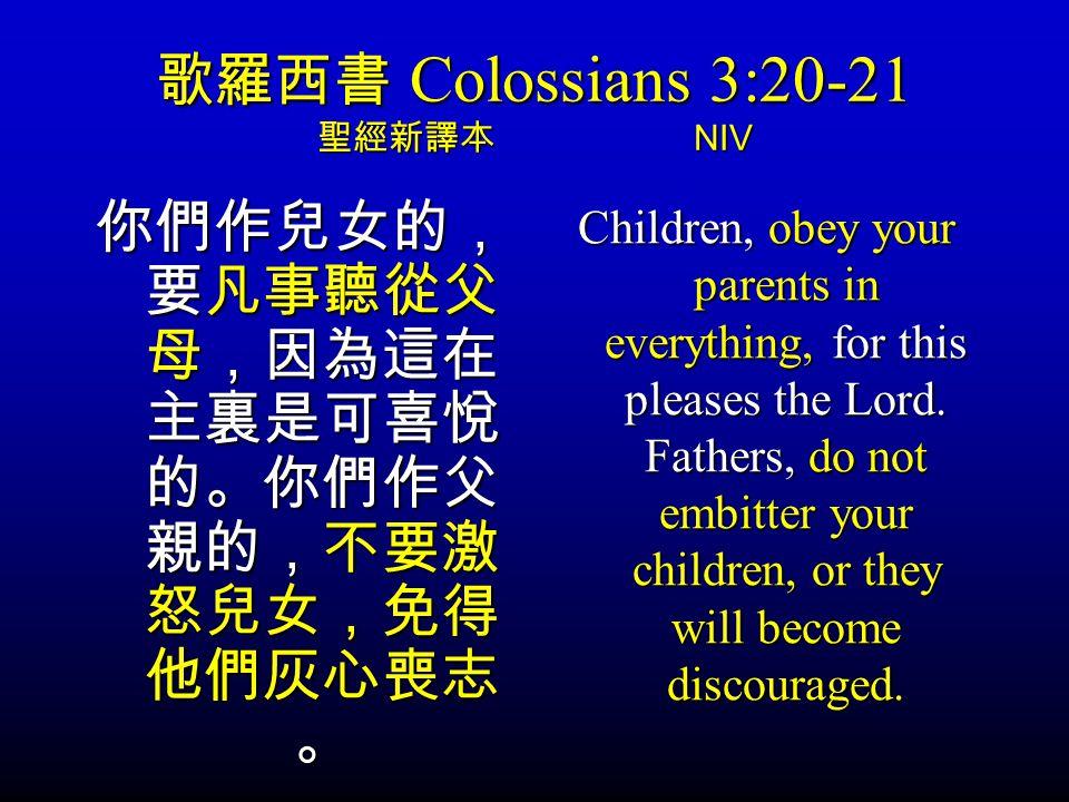 歌羅西書 Colossians 3:20-21 聖經新譯本 NIV 你們作兒女的, 要凡事聽從父 母,因為這在 主裏是可喜悅 的。你們作父 親的,不要激 怒兒女,免得 他們灰心喪志 。 Children, obey your parents in everything, for this pleases the Lord.