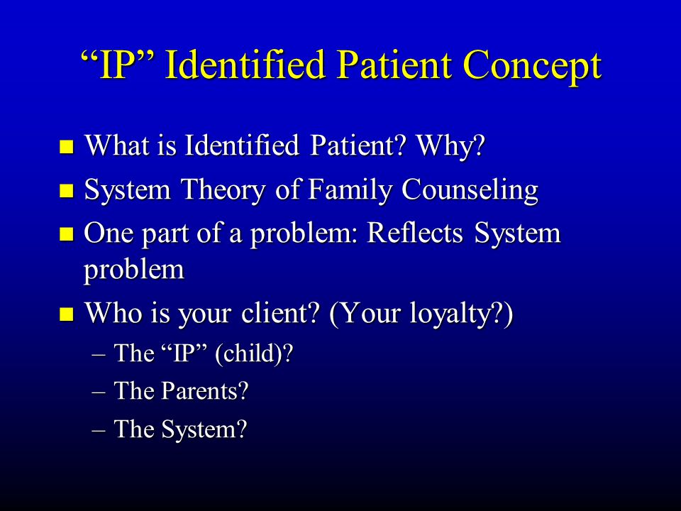 """IP"" Identified Patient Concept What What is Identified Patient? Why? System System Theory of Family Counseling One One part of a problem: Reflects Sy"