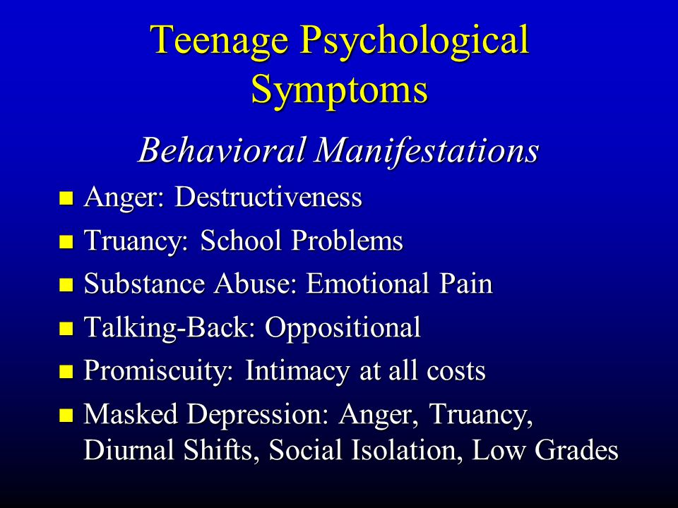 Teenage Psychological Symptoms Behavioral Manifestations Anger: Anger: Destructiveness Truancy: Truancy: School Problems Substance Substance Abuse: Emotional Pain Talking-Back: Talking-Back: Oppositional Promiscuity: Promiscuity: Intimacy at all costs Masked Masked Depression: Anger, Truancy, Diurnal Shifts, Social Isolation, Low Grades