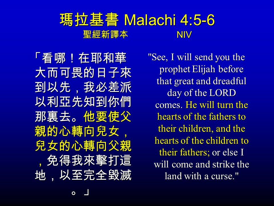 瑪拉基書 Malachi 4:5-6 聖經新譯本 NIV 「看哪!在耶和華 大而可畏的日子來 到以先,我必差派 以利亞先知到你們 那裏去。他要使父 親的心轉向兒女, 兒女的心轉向父親 ,免得我來擊打這 地,以至完全毀滅 。」 See, I will send you the prophet Elijah before that great and dreadful day of the LORD comes.