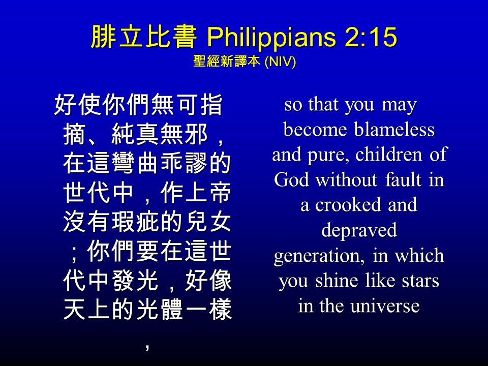 腓立比書 Philippians 2:15 聖經新譯本 (NIV) 好使你們無可指 摘、純真無邪, 在這彎曲乖謬的 世代中,作上帝 沒有瑕疵的兒女 ;你們要在這世 代中發光,好像 天上的光體一樣 , so that you may become blameless and pure, children of God without fault in a crooked and depraved generation, in which you shine like stars in the universe