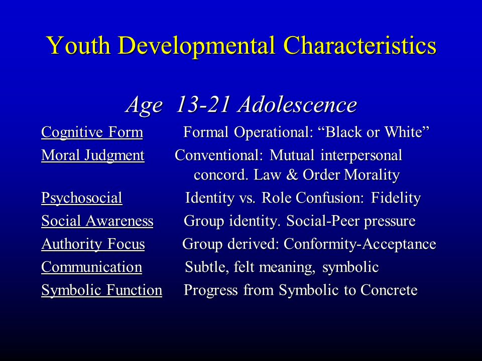 "Youth Developmental Characteristics Age 13-21 Adolescence Cognitive Form Formal Operational: ""Black or White"" Moral Judgment Conventional: Mutual inte"