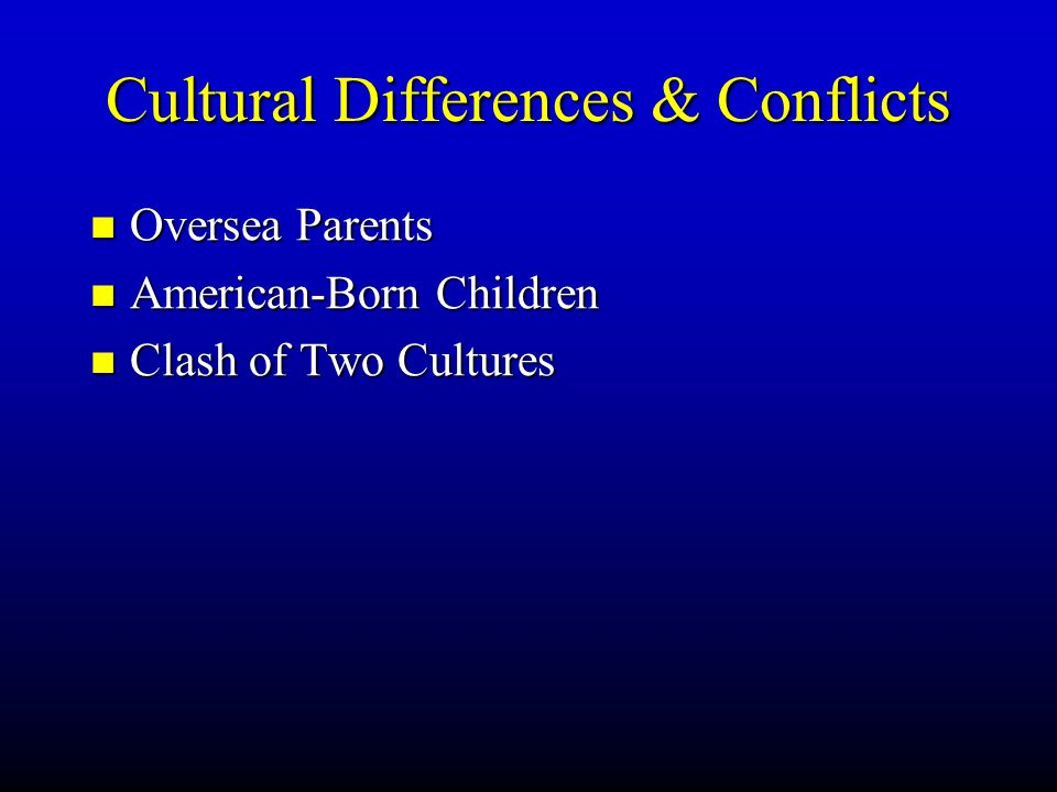 Cultural Differences & Conflicts Oversea Parents Oversea Parents American-Born Children American-Born Children Clash of Two Cultures Clash of Two Cultures