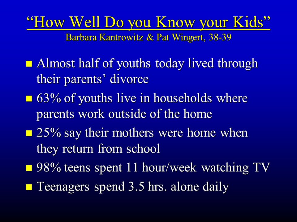 How Well Do you Know your Kids Barbara Kantrowitz & Pat Wingert, 38-39 Almost Almost half of youths today lived through their parents' divorce 63% 63% of youths live in households where parents work outside of the home 25% 25% say their mothers were home when they return from school 98% 98% teens spent 11 hour/week watching TV Teenagers Teenagers spend 3.5 hrs.