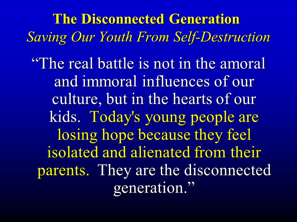 The Disconnected Generation Saving Our Youth From Self-Destruction The real battle is not in the amoral and immoral influences of our culture, but in the hearts of our kids.