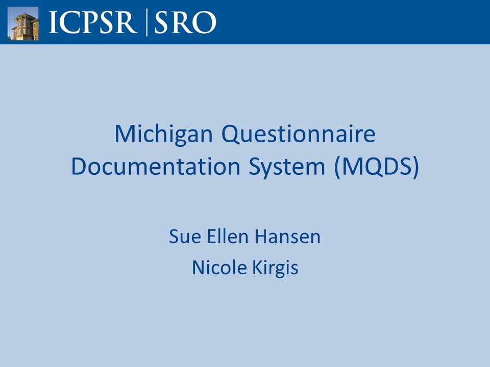 Michigan Questionnaire Documentation System (MQDS) Sue Ellen Hansen Nicole Kirgis