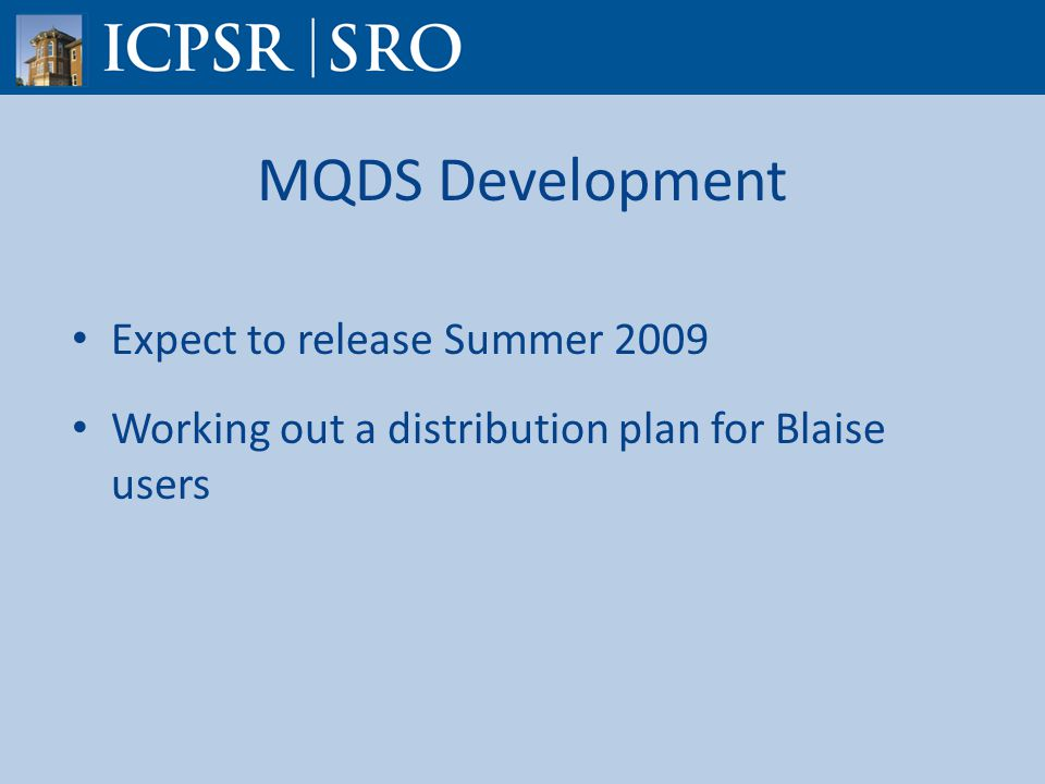 MQDS Development Expect to release Summer 2009 Working out a distribution plan for Blaise users