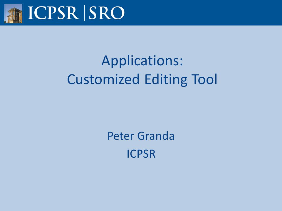 Applications: Customized Editing Tool Peter Granda ICPSR