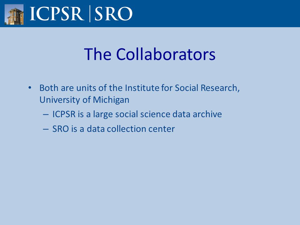 The Collaborators Both are units of the Institute for Social Research, University of Michigan – ICPSR is a large social science data archive – SRO is a data collection center