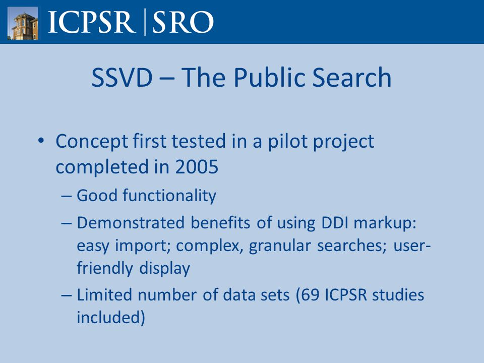 SSVD – The Public Search Concept first tested in a pilot project completed in 2005 – Good functionality – Demonstrated benefits of using DDI markup: easy import; complex, granular searches; user- friendly display – Limited number of data sets (69 ICPSR studies included)