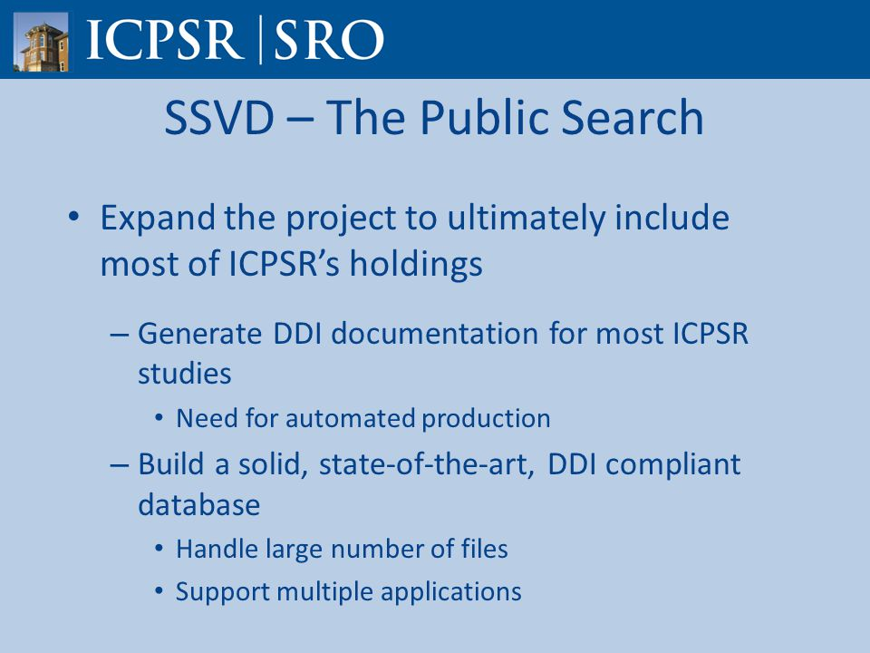 SSVD – The Public Search Expand the project to ultimately include most of ICPSR's holdings – Generate DDI documentation for most ICPSR studies Need for automated production – Build a solid, state-of-the-art, DDI compliant database Handle large number of files Support multiple applications